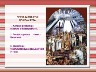 ПРИЧИНЫ ПРИНЯТИЯ ХРИСТИАНСТВА 1. Желание Владимира укрепить княжескуювласть.