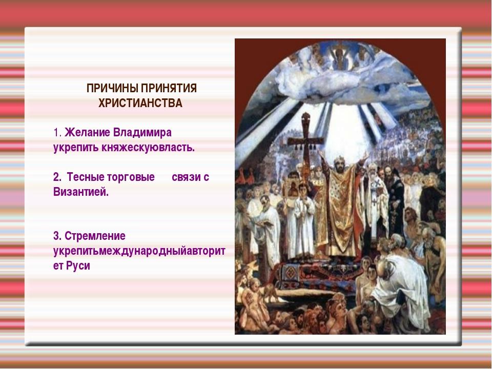 ПРИЧИНЫ ПРИНЯТИЯ ХРИСТИАНСТВА 1. Желание Владимира укрепить княжескуювласть....
