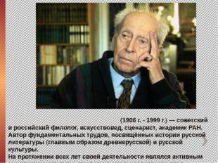 Дми́трий Серге́евич Лихачёв (1906 г. - 1999 г.) — советский и российский фило