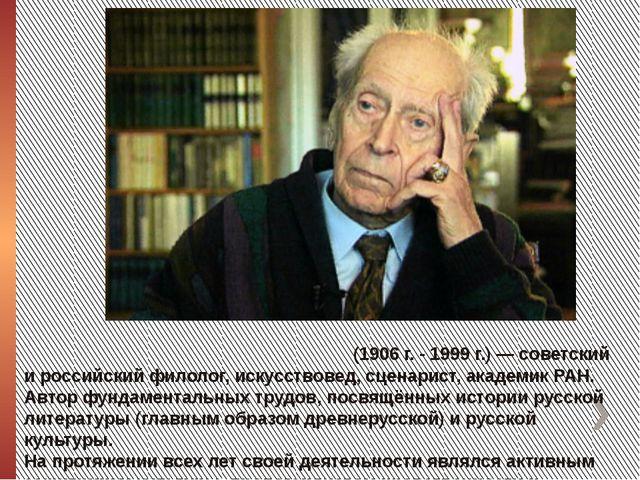 Дми́трий Серге́евич Лихачёв (1906 г. - 1999 г.) — советский и российский фило...