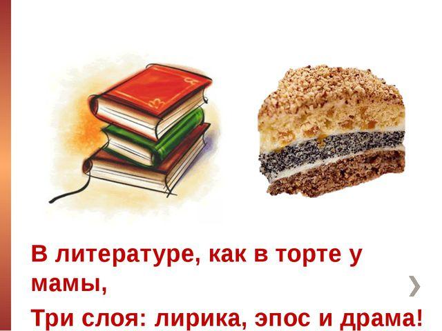 В литературе, как в торте у мамы, Три слоя: лирика, эпос и драма!