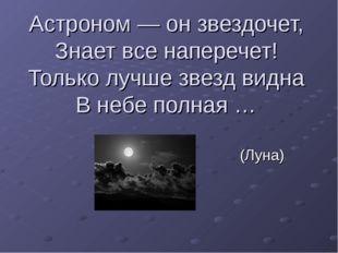 Астроном — он звездочет, Знает все наперечет! Только лучше звезд видна В небе