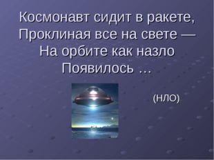 Космонавт сидит в ракете, Проклиная все на свете — На орбите как назло Появил