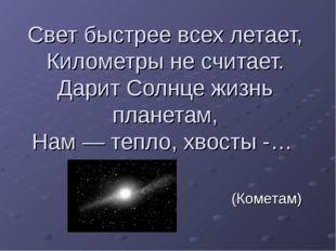 Свет быстрее всех летает, Километры не считает. Дарит Солнце жизнь планетам,