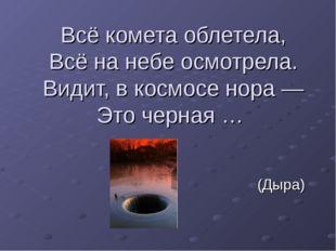 Всё комета облетела, Всё на небе осмотрела. Видит, в космосе нора — Это черна
