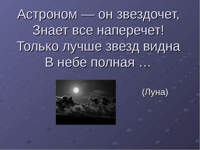 Астроном — он звездочет, Знает все наперечет! Только лучше звезд видна В небе...