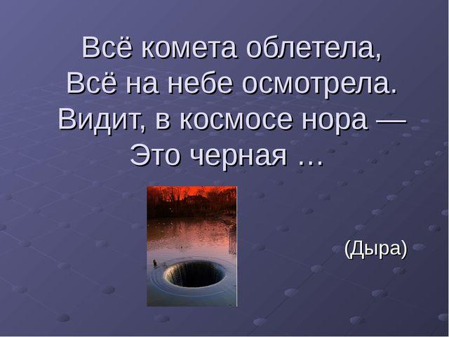 Всё комета облетела, Всё на небе осмотрела. Видит, в космосе нора — Это черна...