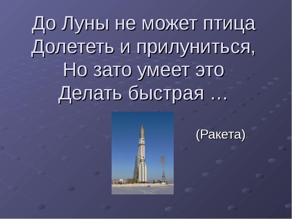 До Луны не может птица Долететь и прилуниться, Но зато умеет это Делать быстр...