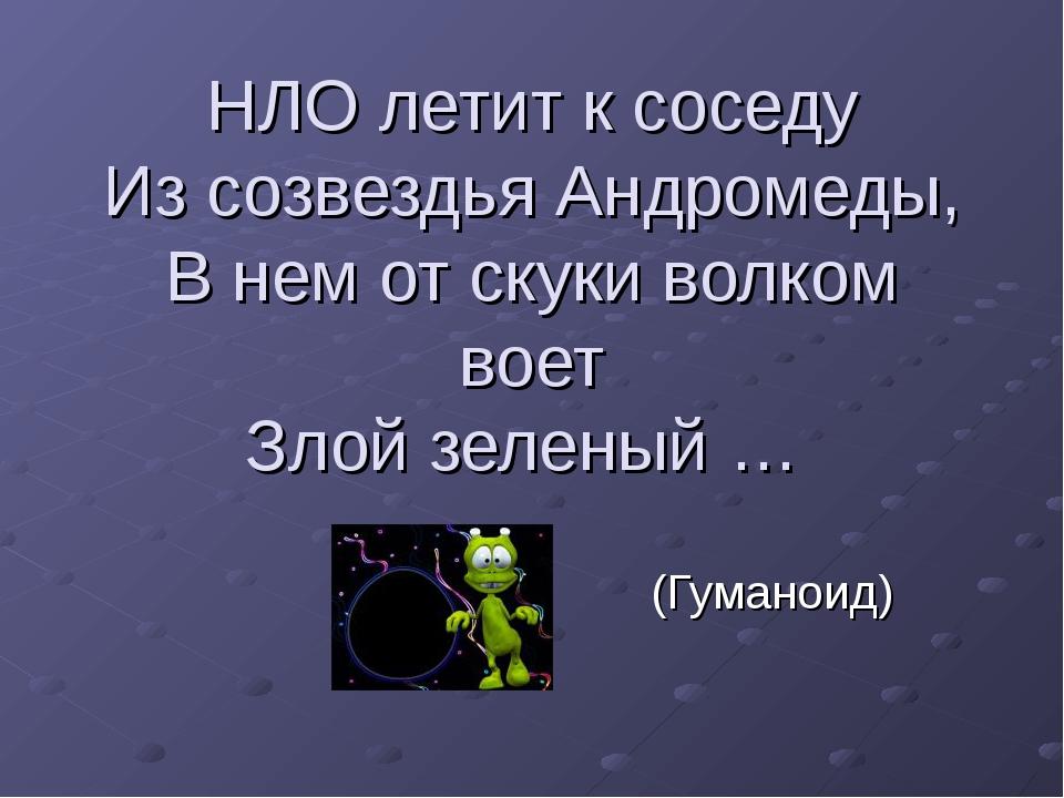 НЛО летит к соседу Из созвездья Андромеды, В нем от скуки волком воет Злой зе...