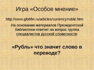 Игра «Особое мнение» http://www.globfin.ru/articles/currency/ruble.htm На осн