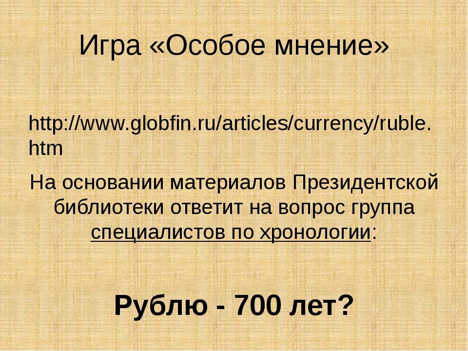 Игра «Особое мнение» http://www.globfin.ru/articles/currency/ruble.htm На ос...