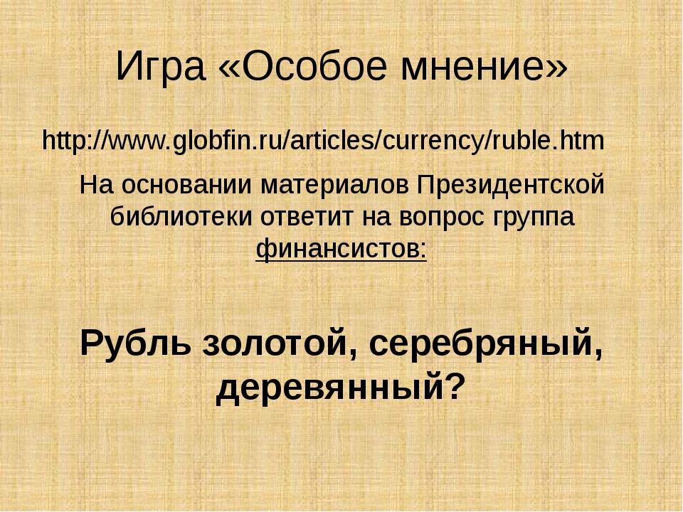 Игра «Особое мнение» http://www.globfin.ru/articles/currency/ruble.htm На осн...