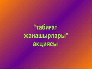 """""""табиғат жанашырлары"""" акциясы"""