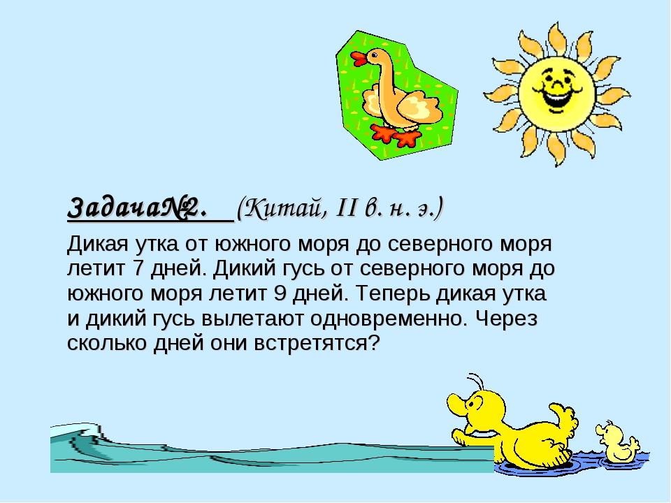 Задача№2. (Китай, II в. н. э.) Дикая утка от южного моря до северного моря ле...