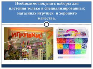 Необходимо покупать наборы для плетения только в специализированных магазина