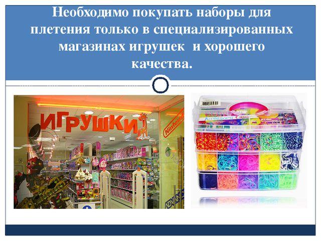Необходимо покупать наборы для плетения только в специализированных магазина...
