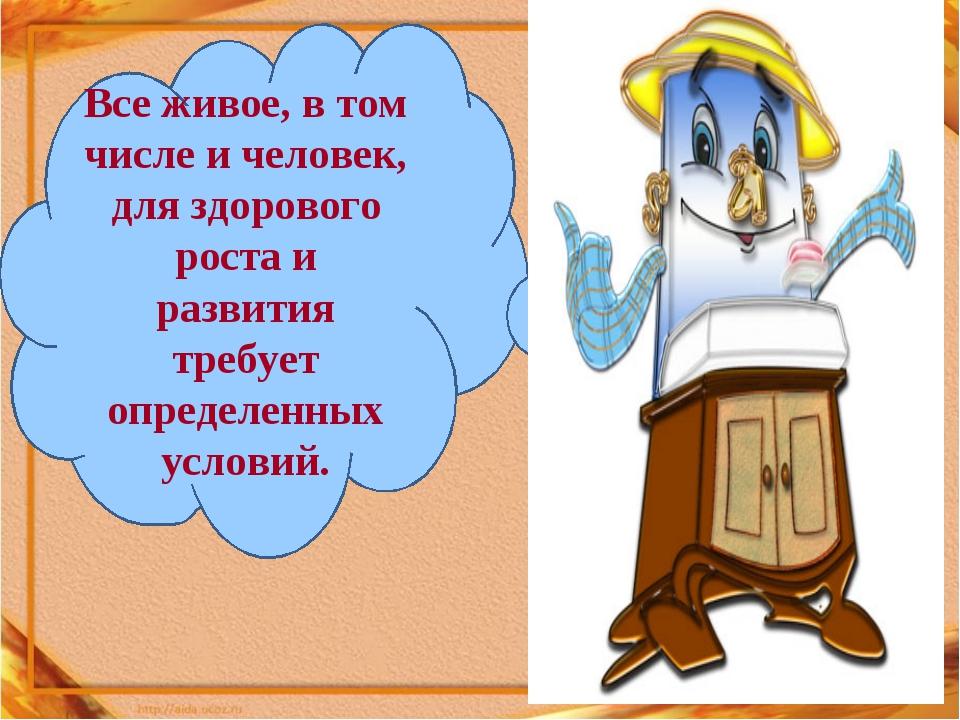 Все живое, в том числе и человек, для здорового роста и развития требует опре...