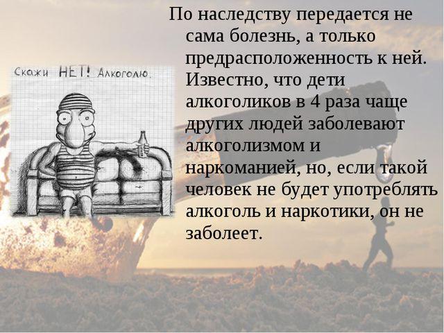 По наследству передается не сама болезнь, а только предрасположенность к ней....