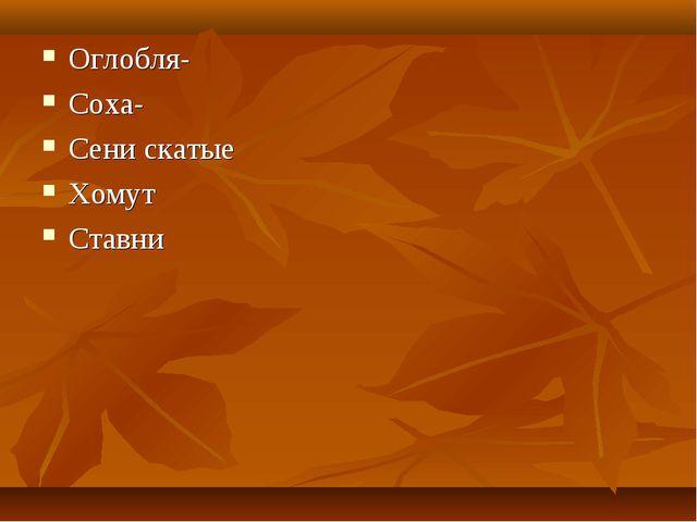 Оглобля- Соха- Сени скатые Хомут Ставни