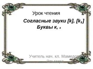 Урок чтения Согласные звуки [k], [k,] Буквы к, к Учитель нач. кл. Мамедова Э