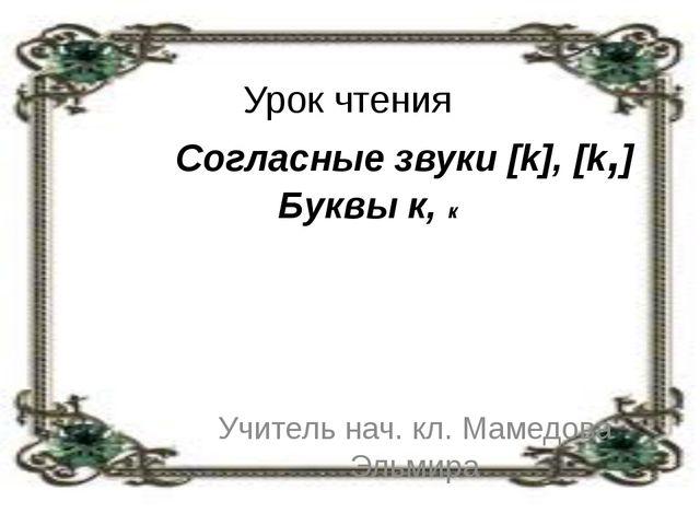 Урок чтения Согласные звуки [k], [k,] Буквы к, к Учитель нач. кл. Мамедова Э...