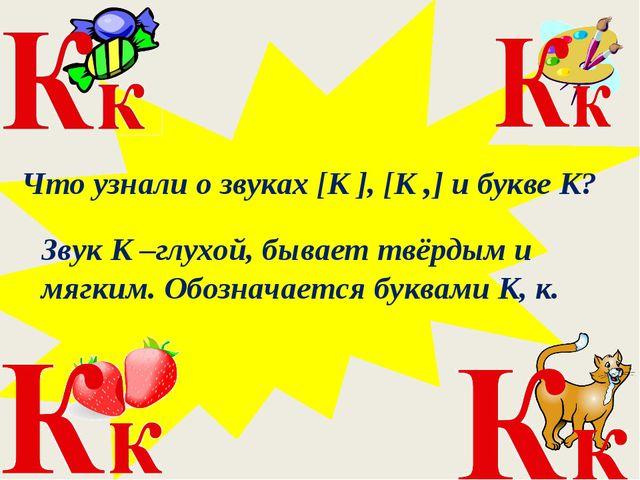 Что узнали о звуках [К ], [К ,] и букве К? Звук К –глухой, бывает твёрдым и...