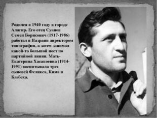 Родился в 1940 году в городе Алагир. Его отец Суанов Семен Борисович (1917-19