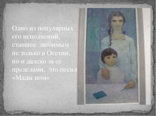 Одно из популярных его исполнений, ставшее любимым не только в Осетии, но и д