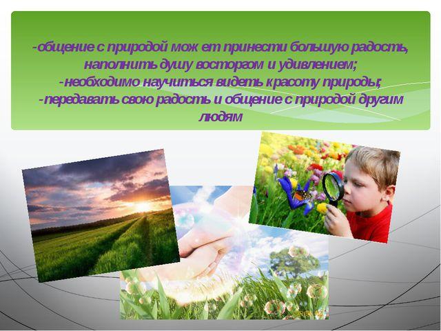 -общение с природой может принести большую радость, наполнить душу восторгом...