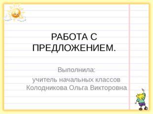 РАБОТА С ПРЕДЛОЖЕНИЕМ. Выполнила: учитель начальных классов Колодникова Ольга