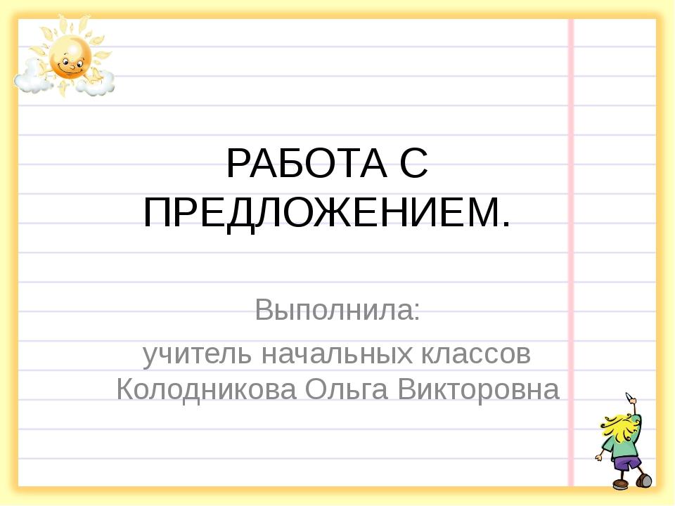 РАБОТА С ПРЕДЛОЖЕНИЕМ. Выполнила: учитель начальных классов Колодникова Ольга...