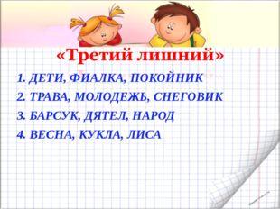 1. ДЕТИ, ФИАЛКА, ПОКОЙНИК 2. ТРАВА, МОЛОДЕЖЬ, СНЕГОВИК 3. БАРСУК, ДЯТЕЛ, НАРО