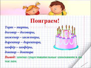 Торт – торты, договор – договоры, инженер – инженеры, директор – директора, ш