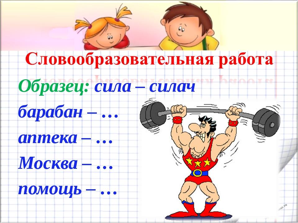 Образец: сила – силач барабан – … аптека – … Москва – … помощь – … shpuntova....