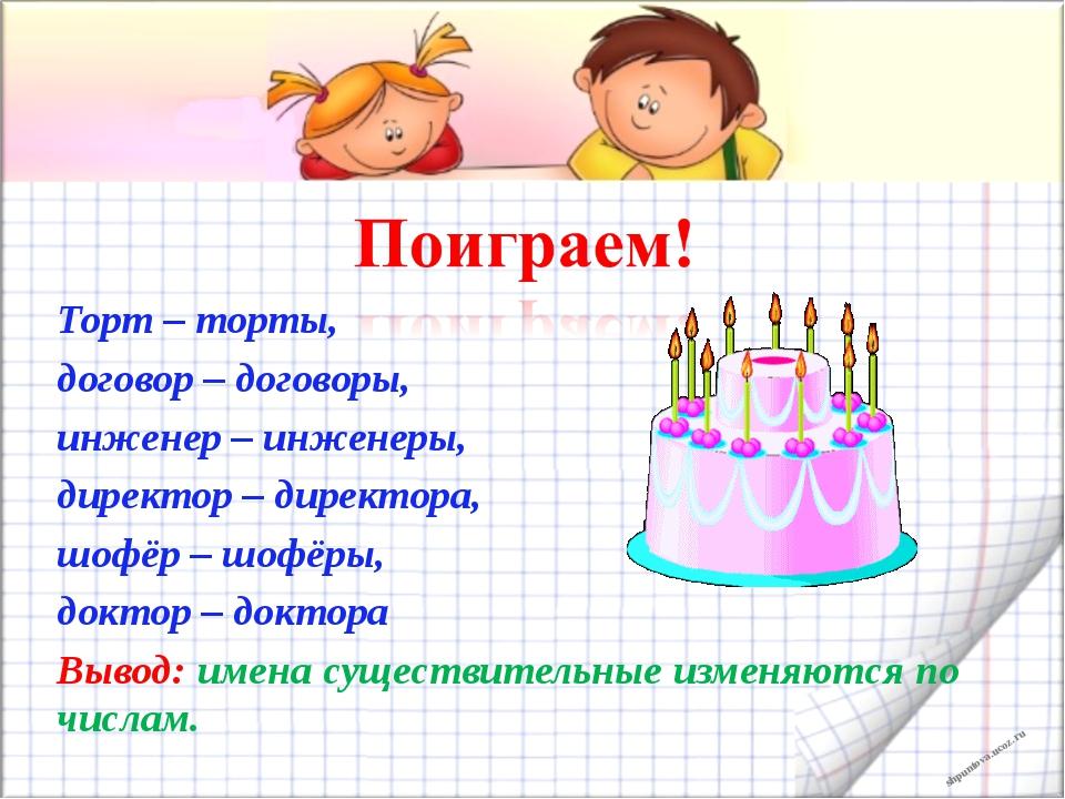 Торт – торты, договор – договоры, инженер – инженеры, директор – директора, ш...
