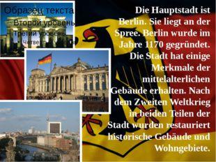 Die Hauptstadt ist Berlin. Sie liegt an der Spree. Berlin wurde im Jahre 1170