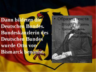 Dann bildeten die Deutschen Bundes. Bundeskanzlerin des Deutschen Bundes wur