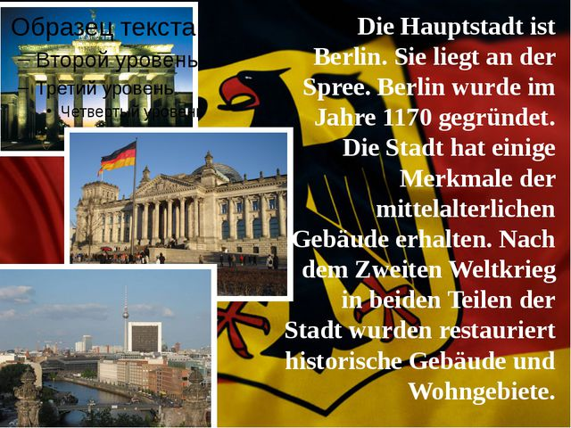 Die Hauptstadt ist Berlin. Sie liegt an der Spree. Berlin wurde im Jahre 1170...