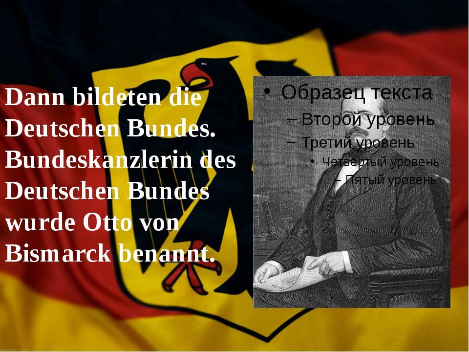Dann bildeten die Deutschen Bundes. Bundeskanzlerin des Deutschen Bundes wur...