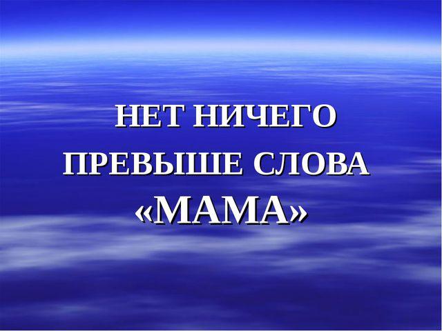 НЕТ НИЧЕГО ПРЕВЫШЕ СЛОВА «МАМА»