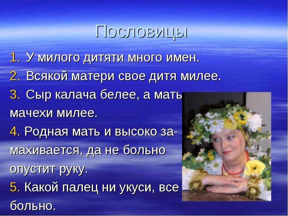 Пословицы У милого дитяти много имен. Всякой матери свое дитя милее. Сыр кала...