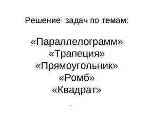 Решение задач по темам: «Параллелограмм» «Трапеция» «Прямоугольник» «Ромб» «
