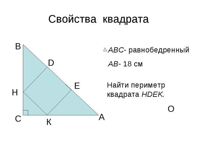 Свойства квадрата А В С D О АВС- равнобедренный АВ- 18 см Найти периметр квад...