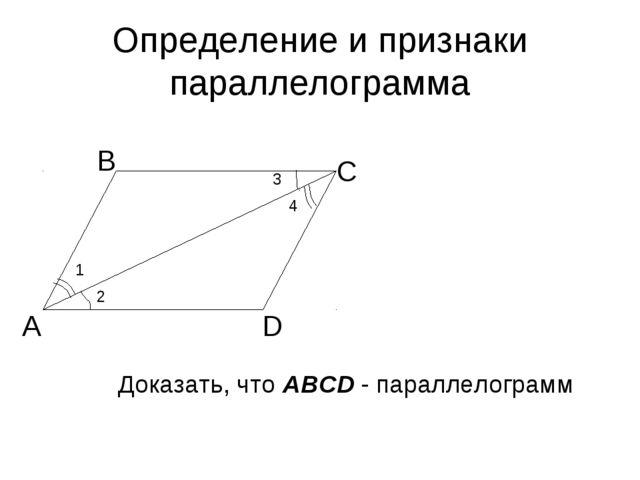 Определение и признаки параллелограмма А В С D 4 3 2 1 Доказать, что ABCD - п...