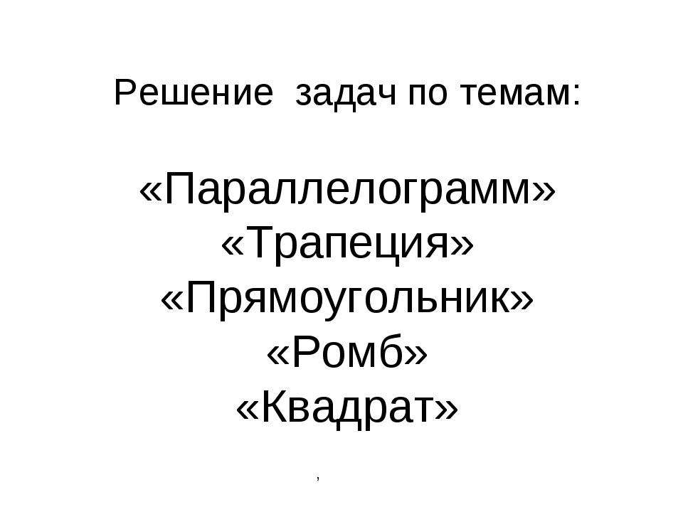 Решение задач по темам: «Параллелограмм» «Трапеция» «Прямоугольник» «Ромб» «...