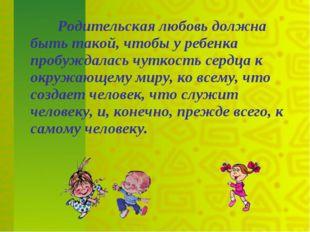 Родительская любовь должна быть такой, чтобы у ребенка пробуждалась чуткость