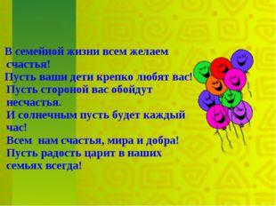 В семейной жизни всем желаем счастья! Пусть ваши дети крепко любят вас! Пуст