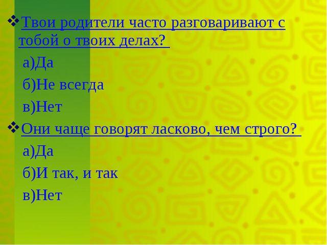 Твои родители часто разговаривают с тобой о твоих делах? а)Да б)Не всегда в)Н...