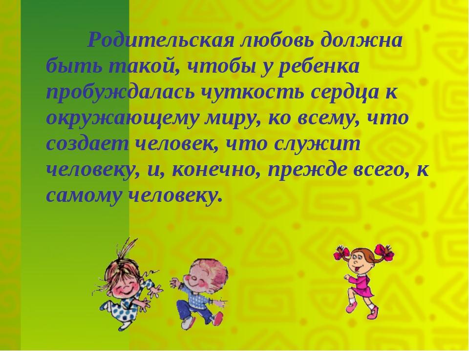 Родительская любовь должна быть такой, чтобы у ребенка пробуждалась чуткость...