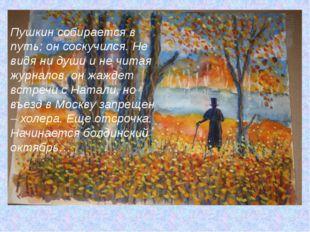 Пушкин собирается в путь; он соскучился. Не видя ни души и не читая журналов,